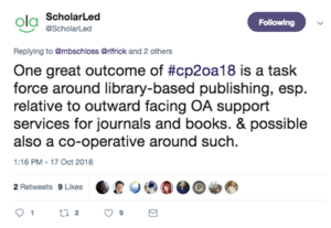 "Tweet from @ScholarLed reads ""One great outcome of #cp2oa18 is a task force around library-based publishing, esp. relative to outward facing OA support services for journals and books. & possible also a co-operative around such."""